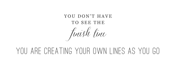 You don't have to see the finish line.  You are creating your own lines as you go.