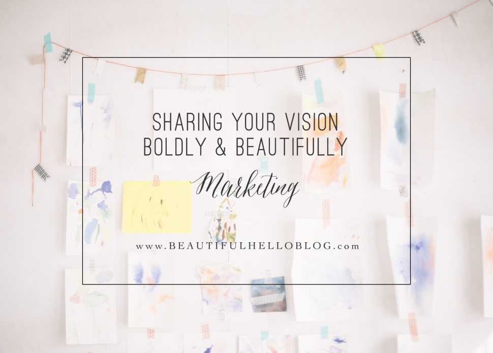 Sharing your vision boldly & beautifully Marketing | Beautiful Hello Blog