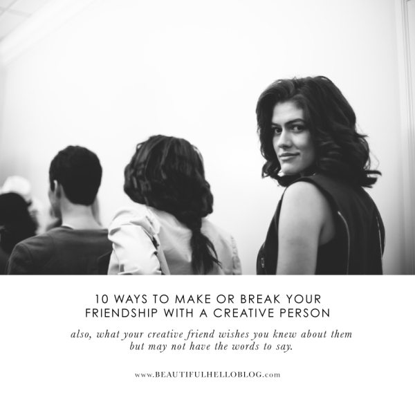 10 ways to make or break your friendship with a creative person.  Beautiful Hello Blog