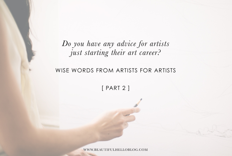Do you have any advice for artists just starting their art career? WISE WORDS FROM ARTISTS FOR ARTISTS