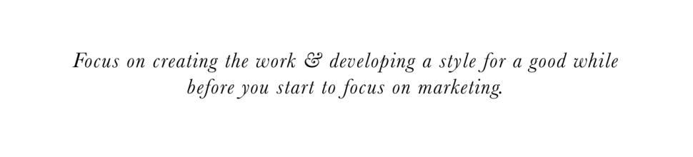 Focus on creating the work & developing a style for a good while before you start to focus on marketing. - Flora Bowley