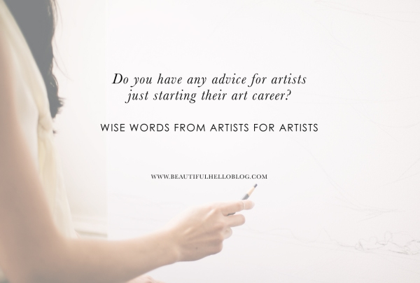Do you have any advice for artists just starting their art career? Advice from artists for artists